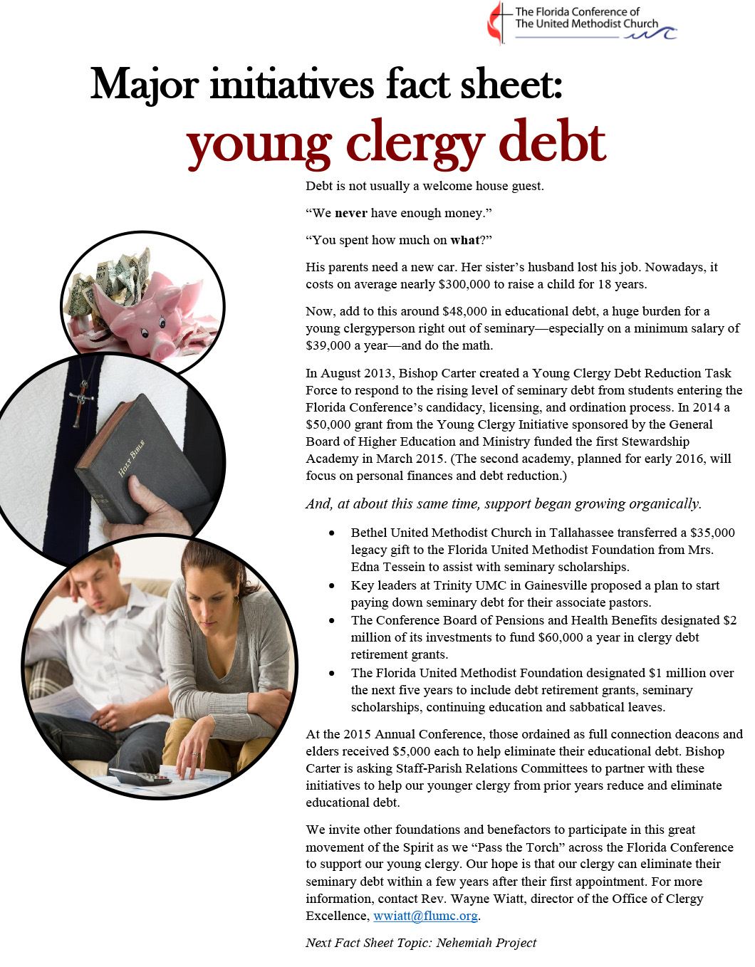"Major initiatives fact sheet: young clergy debt Debt is not usually a welcome house guest. ""We never have enough money."" ""You spent how much on what?"" His parents need a new car. Her sister's husband lost his job. Nowadays, it costs on average nearly $300,000 to raise a child for 18 years. Now, add to this around $48,000 in educational debt, a huge burden for a young clergyperson right out of seminary—especially on a minimum salary of $39,000 a year—and do the math. In August 2013, Bishop Carter created a Young Clergy Debt Reduction Task Force to respond to the rising level of seminary debt from students entering the Florida Conference's candidacy, licensing, and ordination process. In 2014 a $50,000 grant from the Young Clergy Initiative sponsored by the General Board of Higher Education and Ministry funded the first Stewardship Academy in March 2015. (The second academy, planned for early 2016, will focus on personal finances and debt reduction.) And, at about this same time, support began growing organically. ? Bethel United Methodist Church in Tallahassee transferred a $35,000 legacy gift to the Florida United Methodist Foundation from Mrs. Edna Tessein to assist with seminary scholarships. ? Key leaders at Trinity UMC in Gainesville proposed a plan to start paying down seminary debt for their associate pastors. ? The Conference Board of Pensions and Health Benefits designated $2 million of its investments to fund $60,000 a year in clergy debt retirement grants. ? The Florida United Methodist Foundation designated $1 million over the next five years to include debt retirement grants, seminary scholarships, continuing education and sabbatical leaves. At the 2015 Annual Conference, those ordained as full connection deacons and elders received $5,000 each to help eliminate their educational debt. Bishop Carter is asking Staff-Parish Relations Committees to partner with these initiatives to help our younger clergy from prior years reduce and eliminate educational debt. We invite other foundations and benefactors to participate in this great movement of the Spirit as we ""Pass the Torch"" across the Florida Conference to support our young clergy. Our hope is that our clergy can eliminate their seminary debt within a few years after their first appointment. For more information, contact Rev. Wayne Wiatt, director of the Office of Clergy Excellence, wwiatt@flumc.org. Next Fact Sheet Topic: Nehemiah Project"